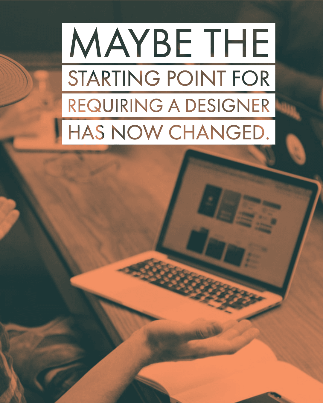 Maybe the starting point of needing designer has changed?